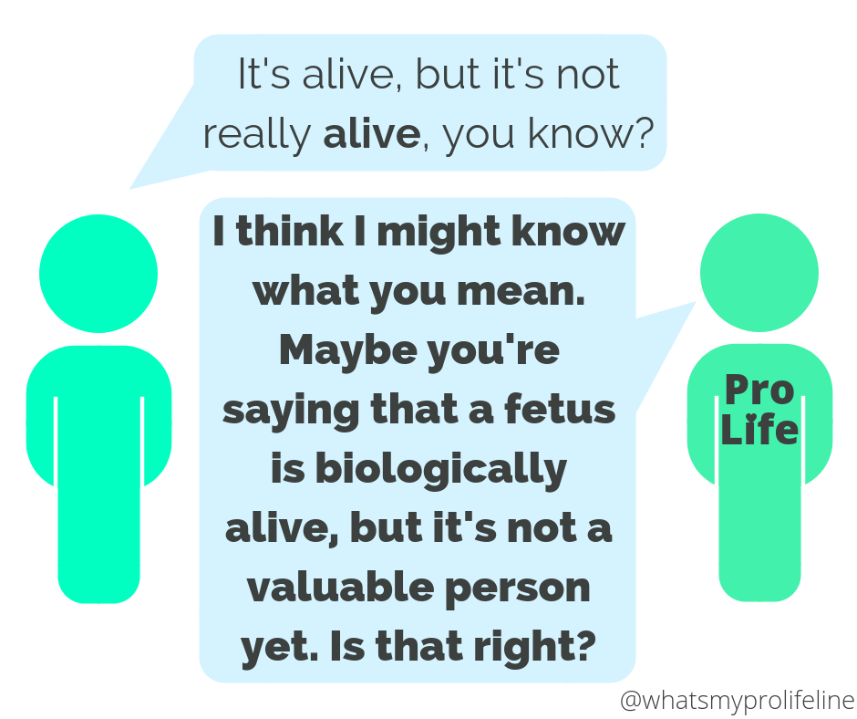 Person 1: It's alive, but it's not really alive, you know? Person 2 (our hero): I think I might know what you mean. Maybe you're saying that a fetus is biologically alive, but it's not a valuable person yet. Is that right?