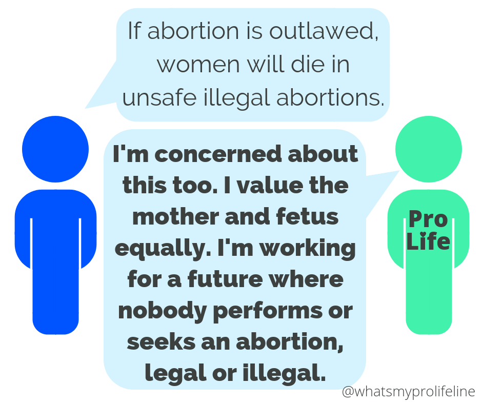 Person 1: If abortion is outlawed, women will die in unsafe illegal abortions. Person 2 (our hero): I'm concerned about this too. I value the mother and fetus equally. I'm working for a future where nobody performs or seeks an abortion, legal or illegal.