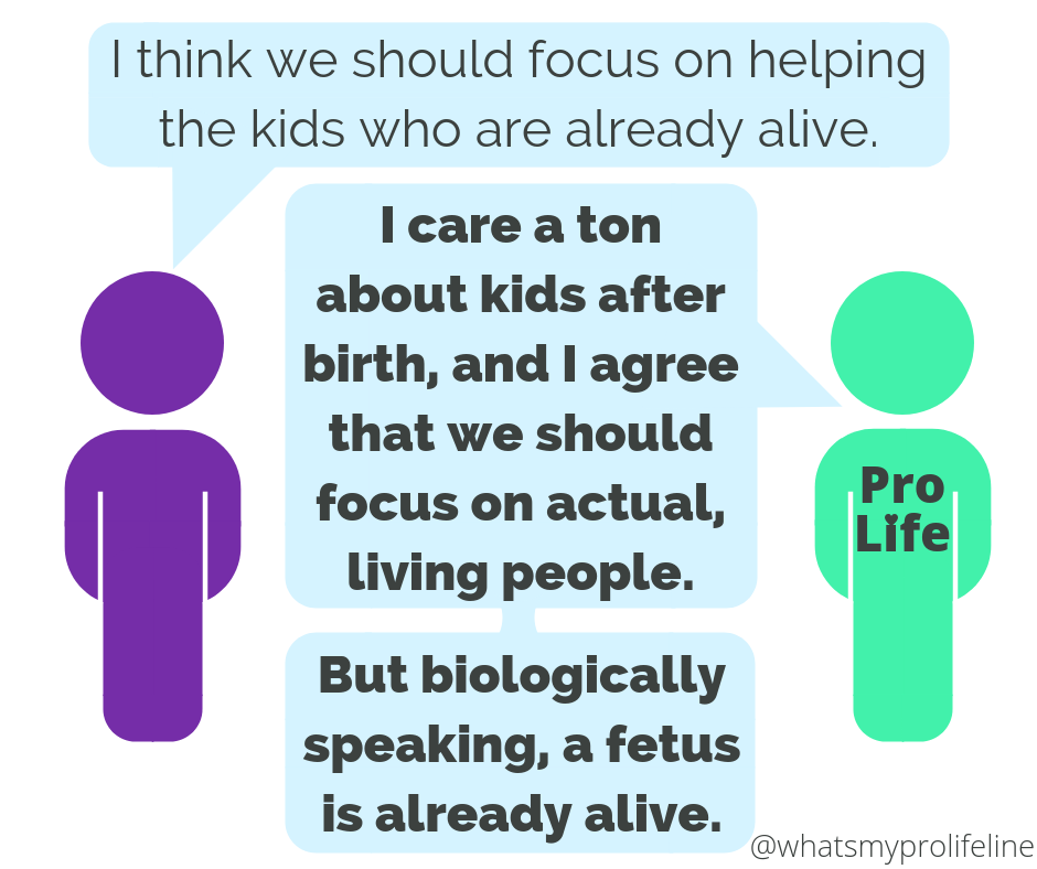 Person 1: I think we should focus on helping the kids who are already alive. Person 2 (our hero): I care a ton about kids after birth, and I agree that we should focus on actual, living people. But biologically speaking, a fetus is already alive.