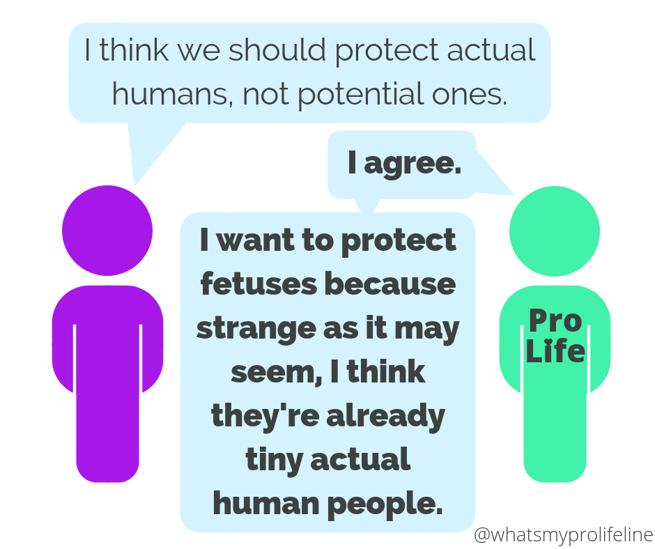 Person 1: I think we should protect actual humans, not potential ones. Person 2 (our hero): I agree. I want to protect fetuses because strange as it may seem, I think they're already tiny actual human people.