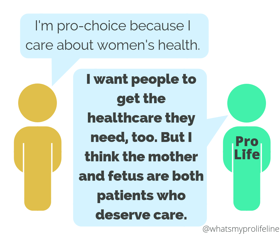 Person 1: I'm pro-choice because I care about women's health. Person 2 (our hero): I want people to get the healthcare they need, too. But I think the mother and fetus are both patients who deserve care.