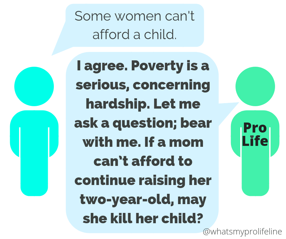 Person 1: Some women can't afford a child. Person 2 (our hero): I agree. Poverty is a serious, concerning hardship. Let me ask a question; bear with me. If a mom can't afford to continue raising her two-year-old, may she kill her child?