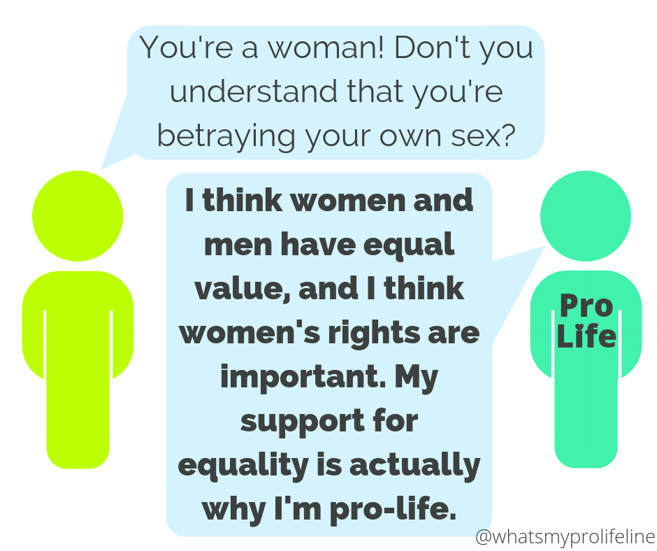 Person 1: You're a woman! Don't you understand that you're betraying your own sex? Person 2 (our hero): I think women and men have equal value, and I think women's rights are important. My support for equality is actually why I'm pro-life.