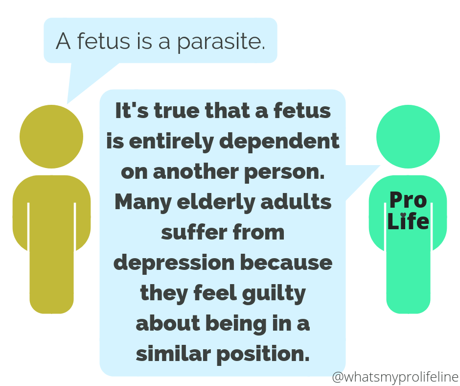 Person 1: A fetus is a parasite. Person 2 (our hero): It's true that the fetus is entirely dependent on another person. Many elderly adults suffer from depression because they feel guilty about being in a similar position.