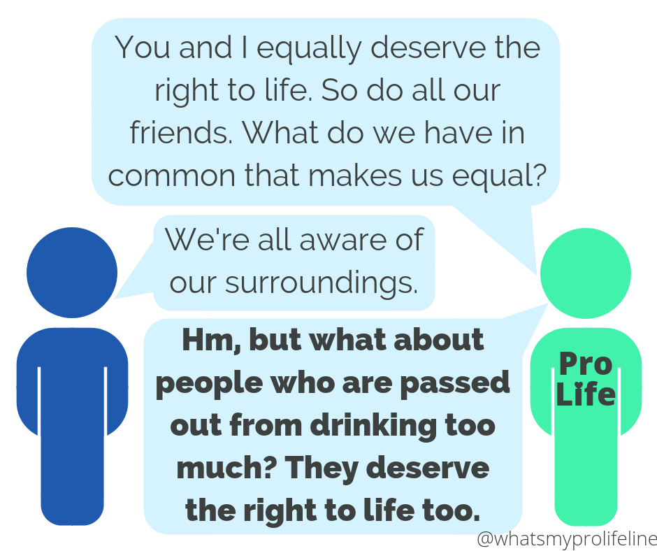 Person 1 (our hero): You and I equally deserve the right to life. So do all our friends. What do we have in common that makes us equal? Person 2: We're all aware of our surroundings. Person 1 (our hero): Hm, but what about people who are passed out from drinking too much? They deserve the right to life too.