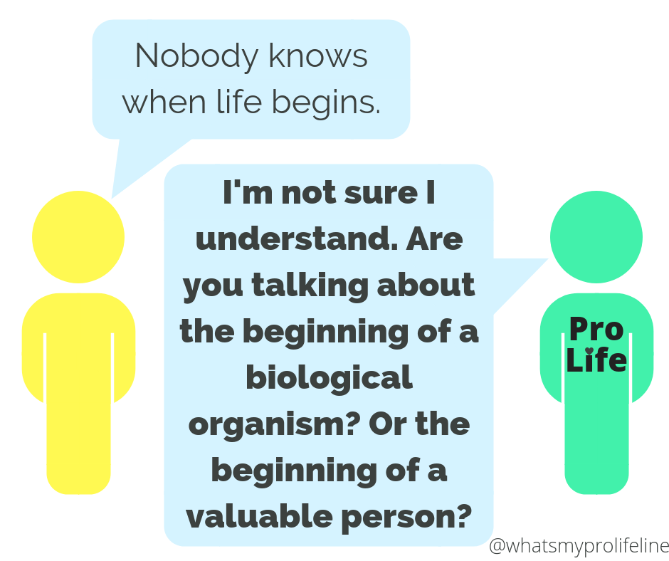 Person 1: Nobody knows when life begins. Person 2 (our hero): I'm not sure I understand. Are you talking about the beginning of a biological organism? Or the beginning of a valuable person?