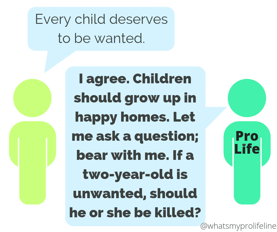 Person 1: Every child deserves to be wanted. Person 2 (our hero): I agree. Children should grow up in happy homes. Let me ask a question; bear with me. If a two-year-old is unwanted, should he or she be killed?
